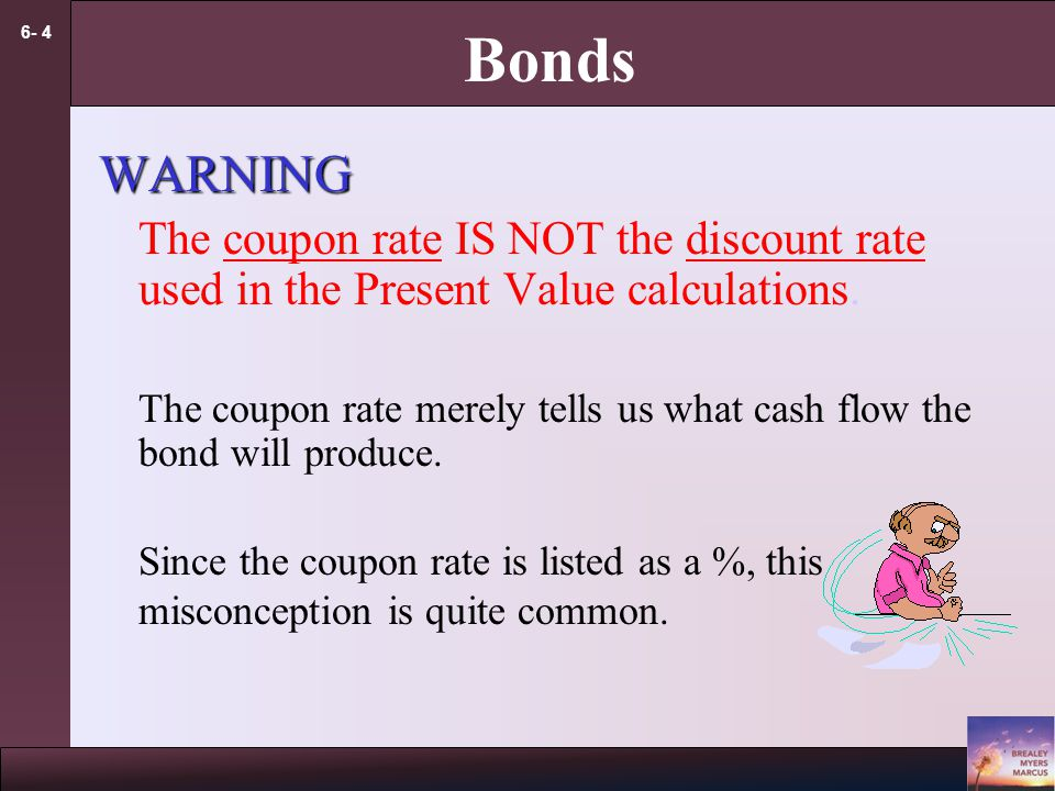 6- 4 Bonds WARNING The coupon rate IS NOT the discount rate used in the Present Value calculations. The coupon rate merely tells us what cash flow the