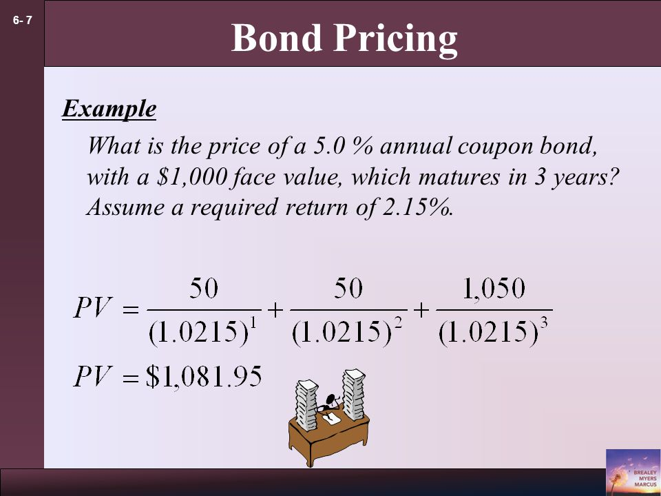 6- 7 Bond Pricing Example What is the price of a 5.0 % annual coupon bond, with a $1,000 face value, which matures in 3 years? Assume a required retur
