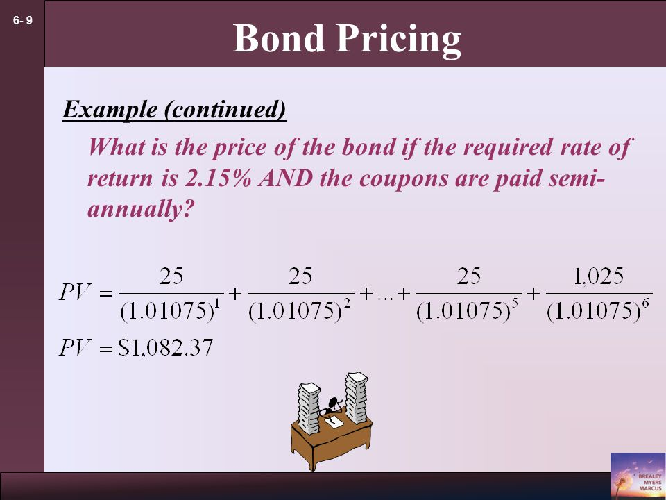 6- 9 Bond Pricing Example (continued) What is the price of the bond if the required rate of return is 2.15% AND the coupons are paid semi- annually?