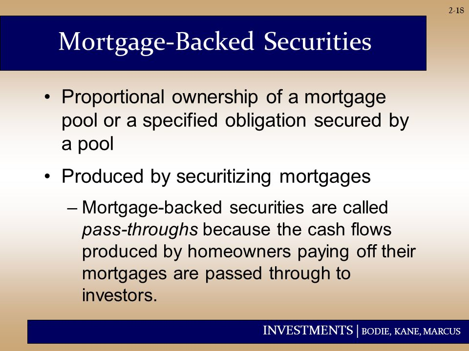 INVESTMENTS | BODIE, KANE, MARCUS 2-18 Proportional ownership of a mortgage pool or a specified obligation secured by a pool Produced by securitizing mortgages –Mortgage-backed securities are called pass-throughs because the cash flows produced by homeowners paying off their mortgages are passed through to investors.