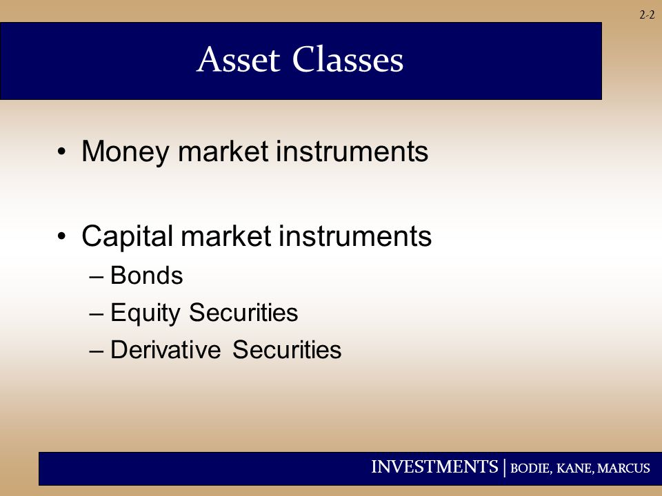 INVESTMENTS | BODIE, KANE, MARCUS 2-2 Asset Classes Money market instruments Capital market instruments –Bonds –Equity Securities –Derivative Securities
