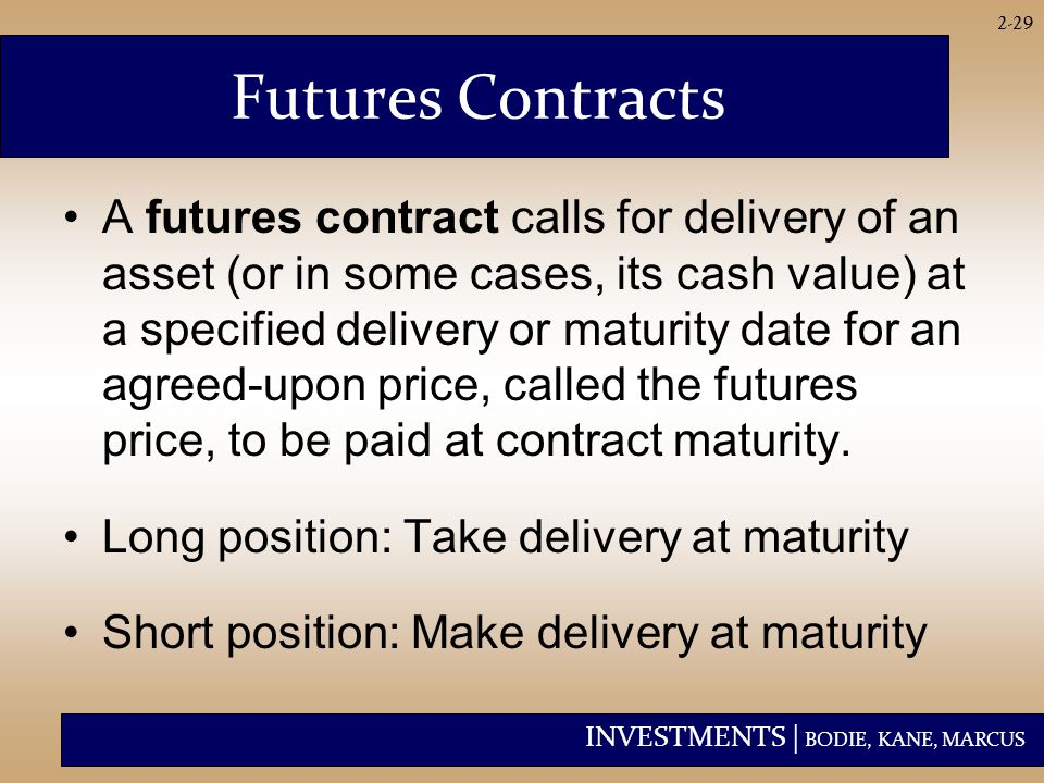 INVESTMENTS | BODIE, KANE, MARCUS 2-29 Futures Contracts A futures contract calls for delivery of an asset (or in some cases, its cash value) at a specified delivery or maturity date for an agreed-upon price, called the futures price, to be paid at contract maturity.