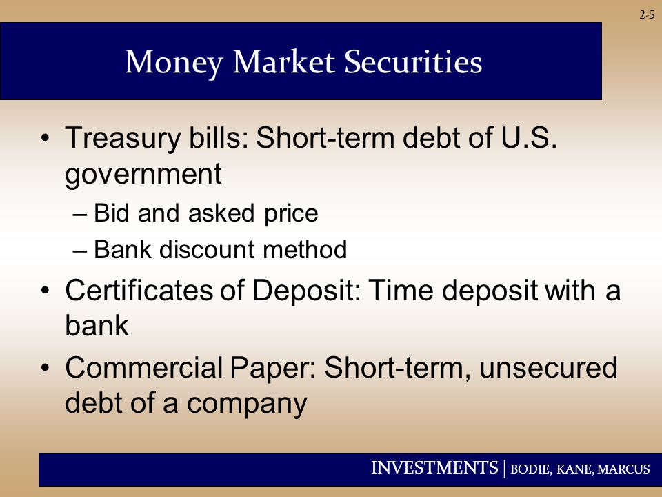 INVESTMENTS | BODIE, KANE, MARCUS 2-5 Money Market Securities Treasury bills: Short-term debt of U.S.