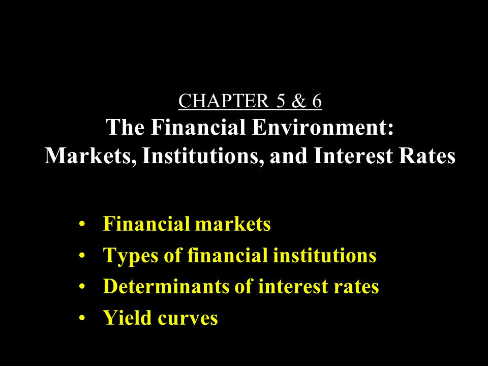 CHAPTER 5 & 6 The Financial Environment: Markets, Institutions, and Interest Rates Financial markets Types of financial institutions Determinants of interest rates Yield curves