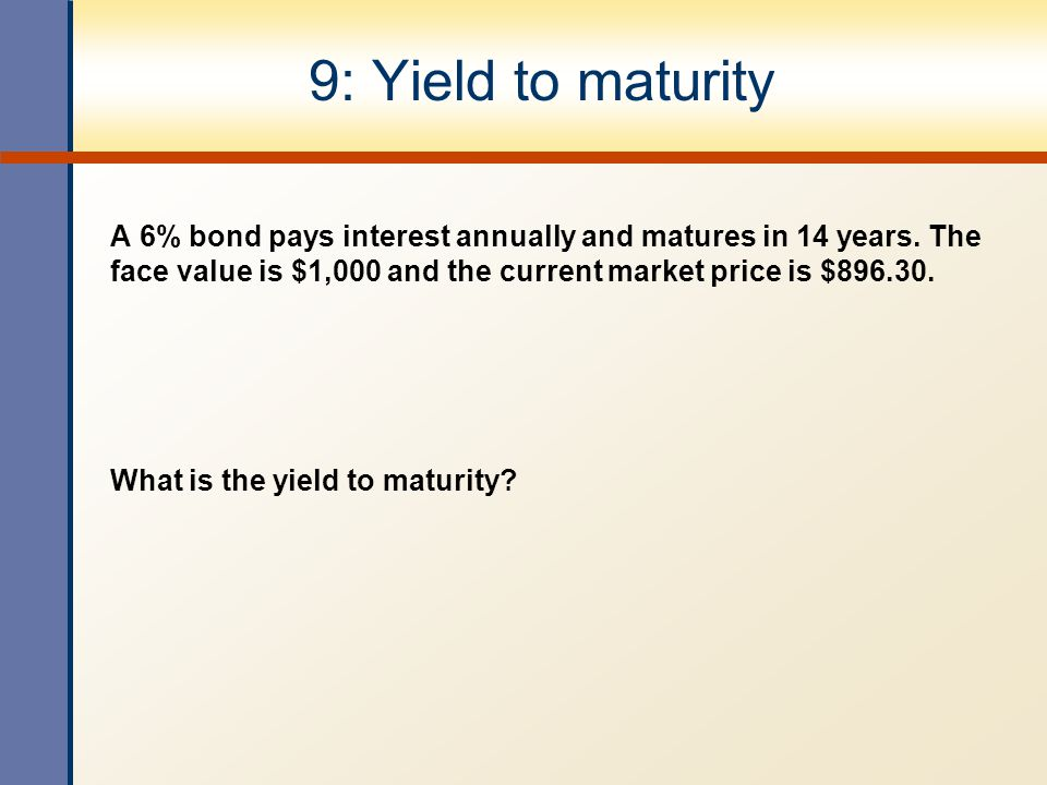 9: Yield to maturity A 6% bond pays interest annually and matures in 14 years. The face value is $1,000 and the current market price is $896.30. What