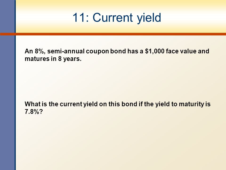 11: Current yield An 8%, semi-annual coupon bond has a $1,000 face value and matures in 8 years. What is the current yield on this bond if the yield t