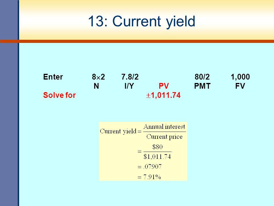 13: Current yield Enter 8  2 7.8/2 80/2 1,000 N I/Y PV PMT FV Solve for  1,011.74