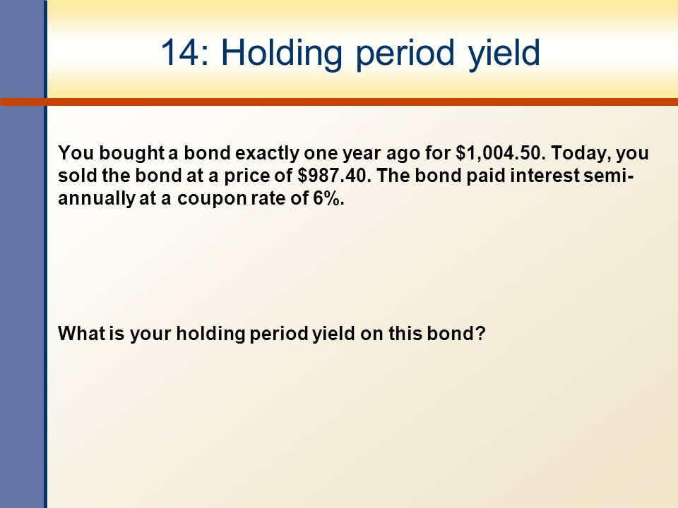 14: Holding period yield You bought a bond exactly one year ago for $1,004.50. Today, you sold the bond at a price of $987.40. The bond paid interest