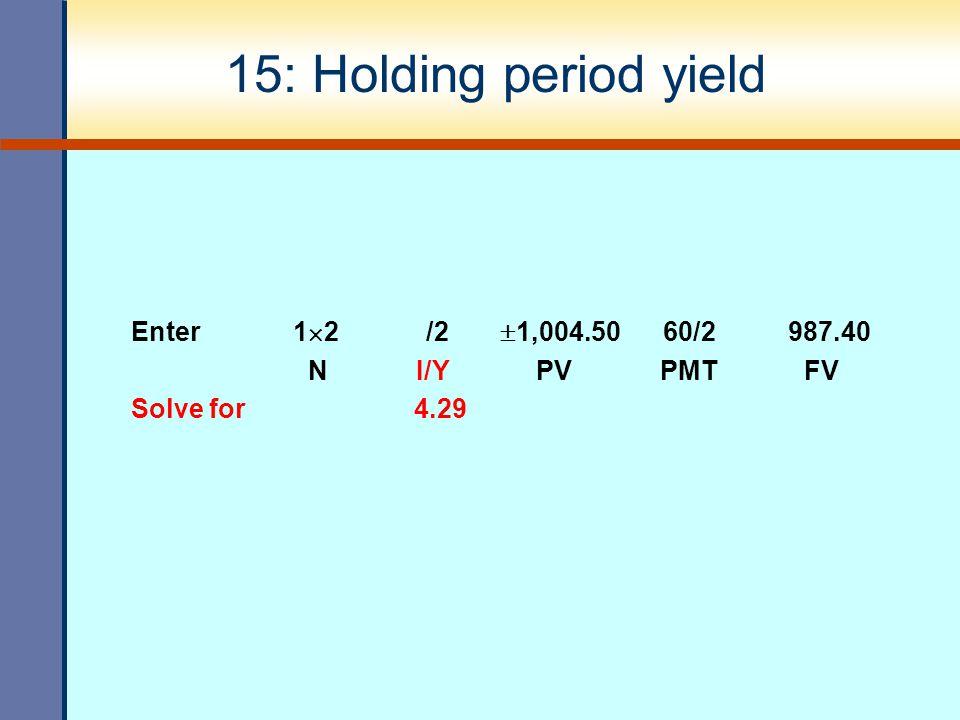 15: Holding period yield Enter 1  2 /2  1,004.50 60/2 987.40 N I/Y PV PMT FV Solve for 4.29