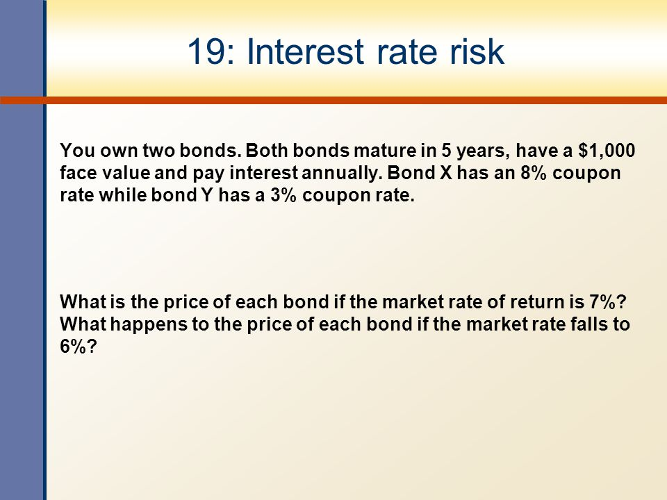 19: Interest rate risk You own two bonds. Both bonds mature in 5 years, have a $1,000 face value and pay interest annually. Bond X has an 8% coupon ra