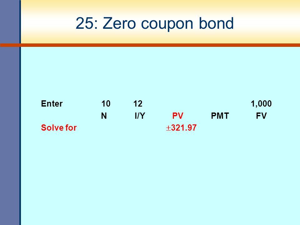 25: Zero coupon bond Enter 10 12 1,000 N I/Y PV PMT FV Solve for  321.97