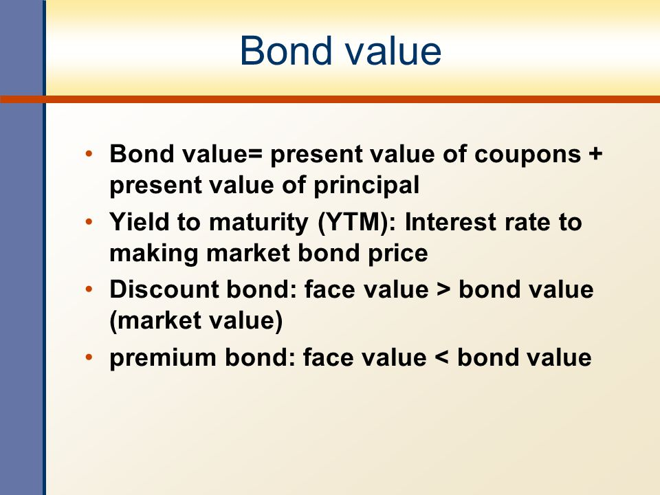 Bond value Bond value= present value of coupons + present value of principal Yield to maturity (YTM): Interest rate to making market bond price Discou
