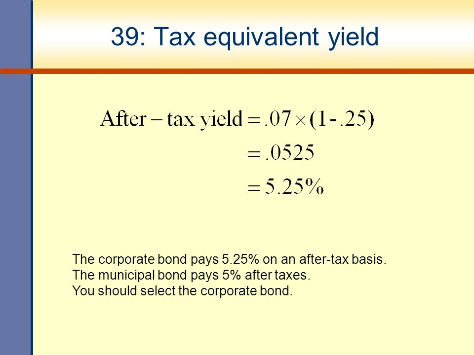 39: Tax equivalent yield The corporate bond pays 5.25% on an after-tax basis. The municipal bond pays 5% after taxes. You should select the corporate