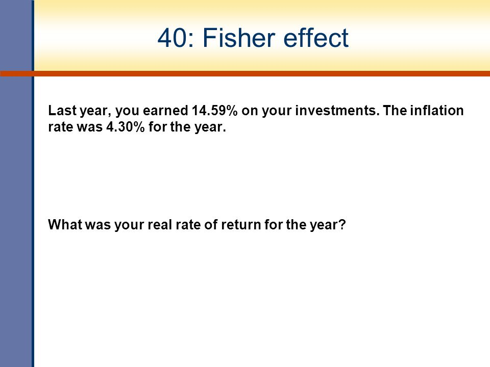 40: Fisher effect Last year, you earned 14.59% on your investments. The inflation rate was 4.30% for the year. What was your real rate of return for t
