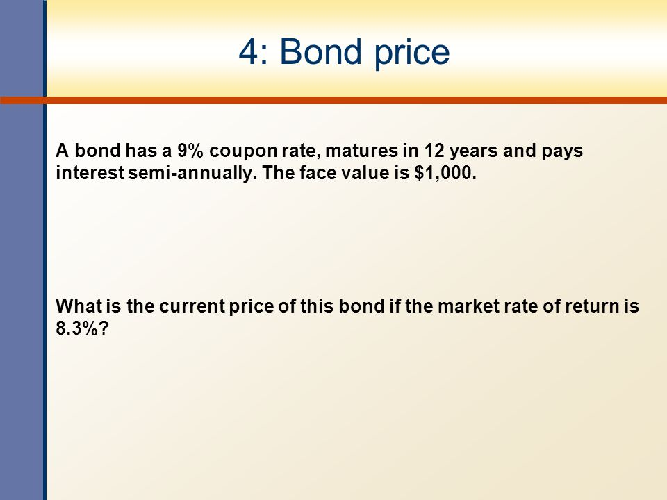 4: Bond price A bond has a 9% coupon rate, matures in 12 years and pays interest semi-annually. The face value is $1,000. What is the current price of
