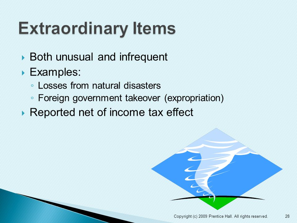  Both unusual and infrequent  Examples: ◦ Losses from natural disasters ◦ Foreign government takeover (expropriation)  Reported net of income tax effect 28Copyright (c) 2009 Prentice Hall.