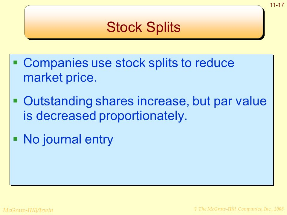 © The McGraw-Hill Companies, Inc., 2008 McGraw-Hill/Irwin 11-17 Stock Splits  Companies use stock splits to reduce market price.  Outstanding shares