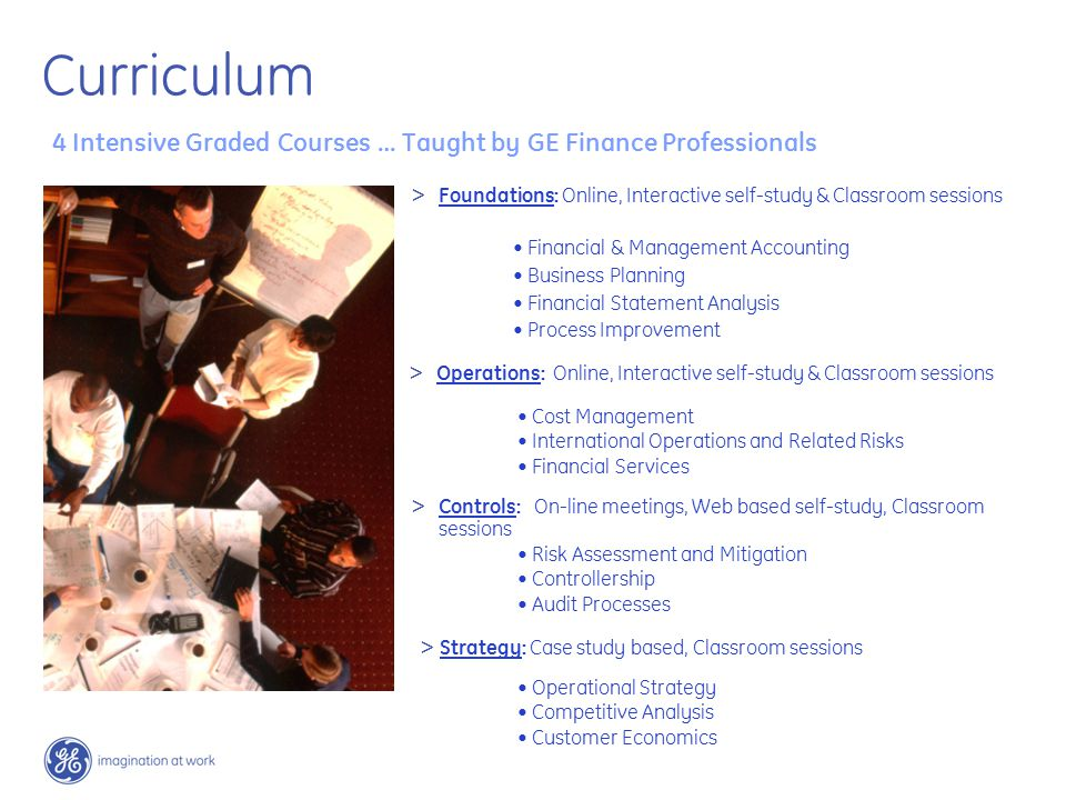4 Intensive Graded Courses … Taught by GE Finance Professionals Financial & Management Accounting Business Planning Financial Statement Analysis Process Improvement Cost Management International Operations and Related Risks Financial Services Risk Assessment and Mitigation Controllership Audit Processes > Strategy: Case study based, Classroom sessions Operational Strategy Competitive Analysis Customer Economics > Foundations: Online, Interactive self-study & Classroom sessions > Operations: Online, Interactive self-study & Classroom sessions > Controls: On-line meetings, Web based self-study, Classroom sessions Curriculum
