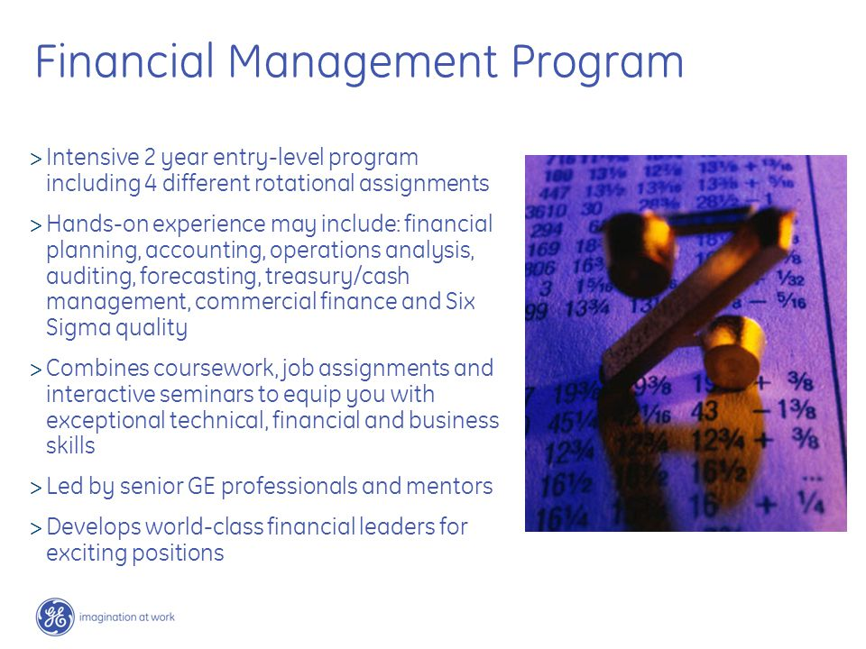 Financial Management Program  Intensive 2 year entry-level program including 4 different rotational assignments  Hands-on experience may include: financial planning, accounting, operations analysis, auditing, forecasting, treasury/cash management, commercial finance and Six Sigma quality  Combines coursework, job assignments and interactive seminars to equip you with exceptional technical, financial and business skills  Led by senior GE professionals and mentors  Develops world-class financial leaders for exciting positions