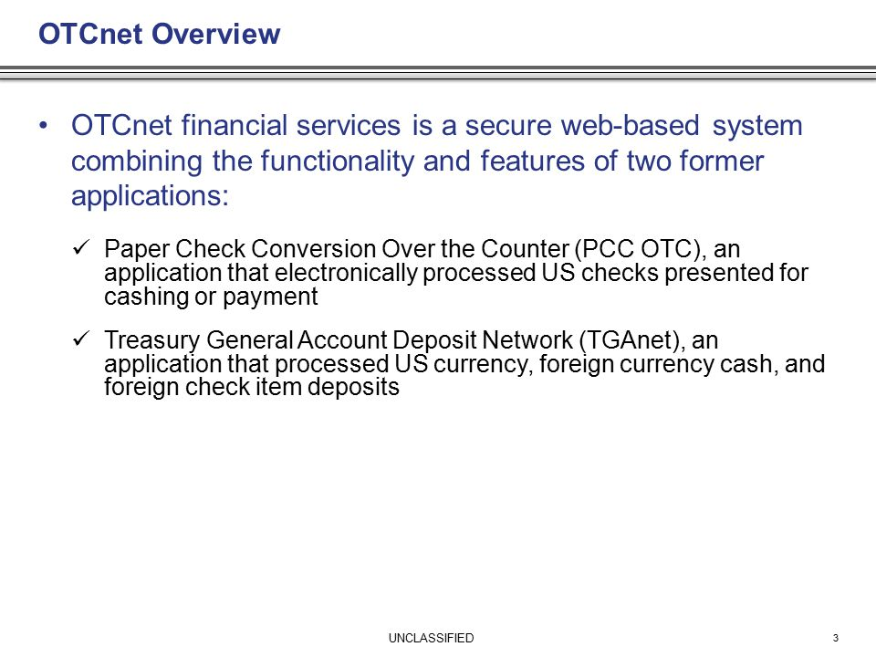 UNCLASSIFIED OTCnet Overview OTCnet financial services is a secure web-based system combining the functionality and features of two former applications: Paper Check Conversion Over the Counter (PCC OTC), an application that electronically processed US checks presented for cashing or payment Treasury General Account Deposit Network (TGAnet), an application that processed US currency, foreign currency cash, and foreign check item deposits 3