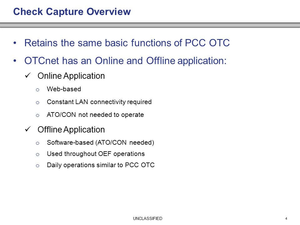 UNCLASSIFIED Check Capture Overview Retains the same basic functions of PCC OTC OTCnet has an Online and Offline application: Online Application o Web-based o Constant LAN connectivity required o ATO/CON not needed to operate Offline Application o Software-based (ATO/CON needed) o Used throughout OEF operations o Daily operations similar to PCC OTC 4