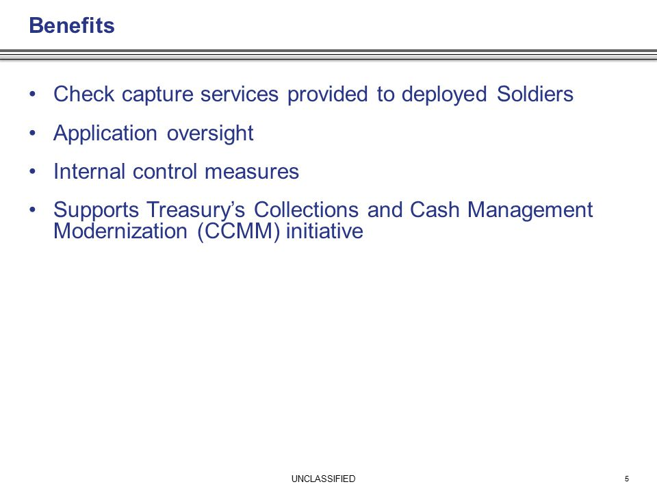 UNCLASSIFIED Benefits Check capture services provided to deployed Soldiers Application oversight Internal control measures Supports Treasury's Collections and Cash Management Modernization (CCMM) initiative 5