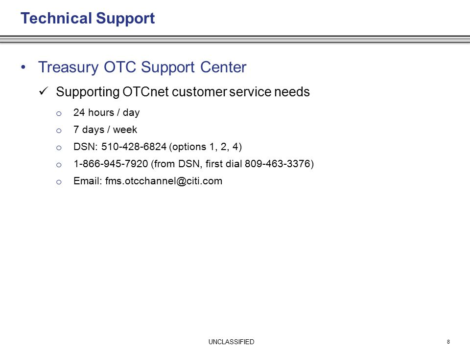 UNCLASSIFIED Technical Support Treasury OTC Support Center Supporting OTCnet customer service needs o 24 hours / day o 7 days / week o DSN: 510-428-6824 (options 1, 2, 4) o 1-866-945-7920 (from DSN, first dial 809-463-3376) o Email: fms.otcchannel@citi.com 8