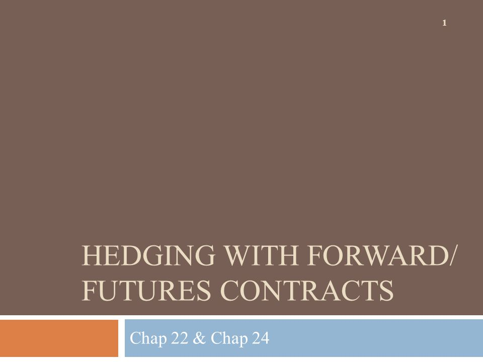 HEDGING WITH FORWARD/ FUTURES CONTRACTS Chap 22 & Chap 24 1