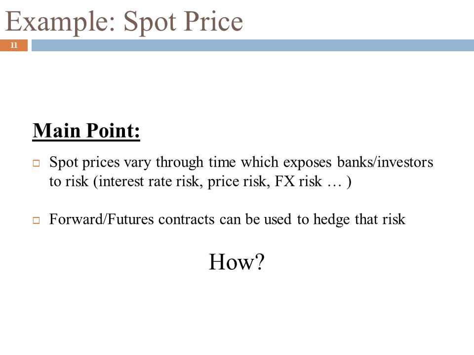Example: Spot Price Main Point:  Spot prices vary through time which exposes banks/investors to risk (interest rate risk, price risk, FX risk … )  F