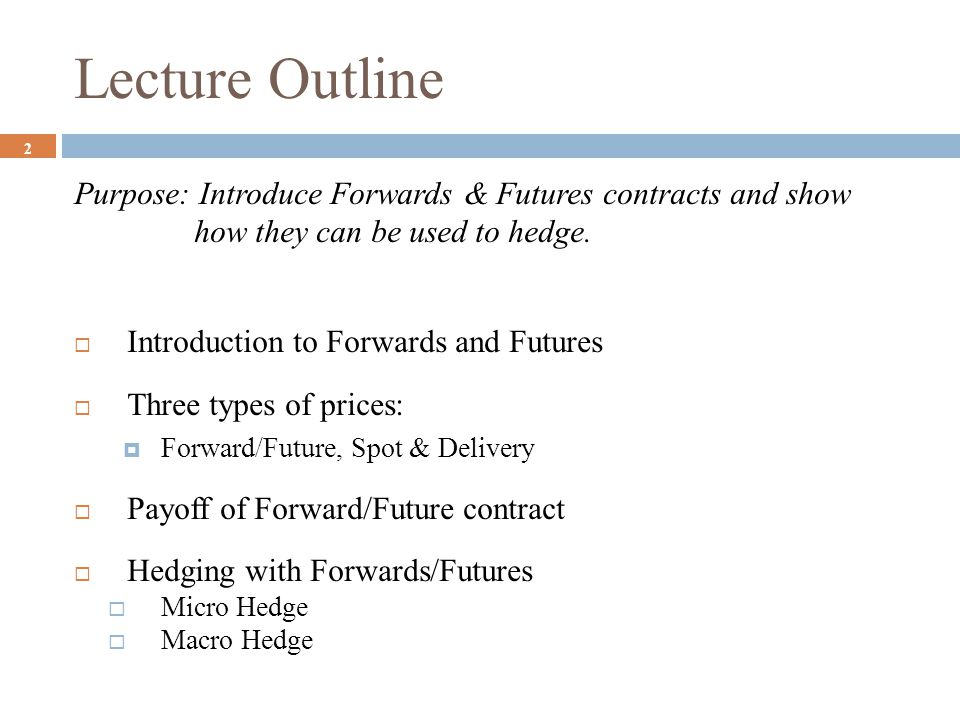 Lecture Outline Purpose: Introduce Forwards & Futures contracts and show how they can be used to hedge.  Introduction to Forwards and Futures  Three
