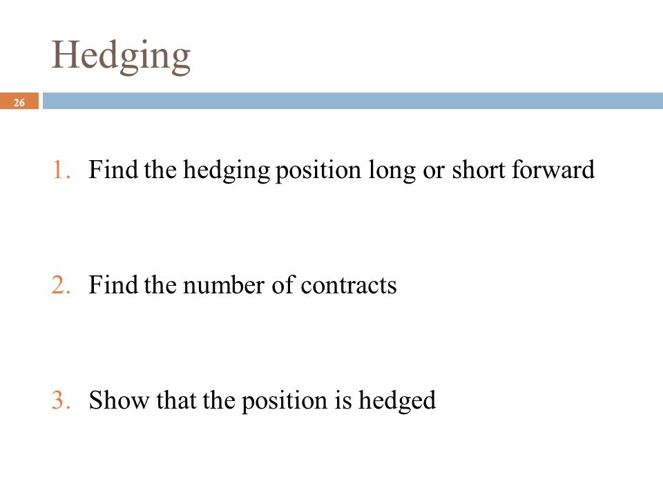 Hedging 26 1.Find the hedging position long or short forward 2.Find the number of contracts 3.Show that the position is hedged