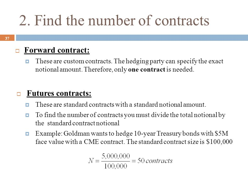 2. Find the number of contracts 37  Forward contract:  These are custom contracts. The hedging party can specify the exact notional amount. Therefor
