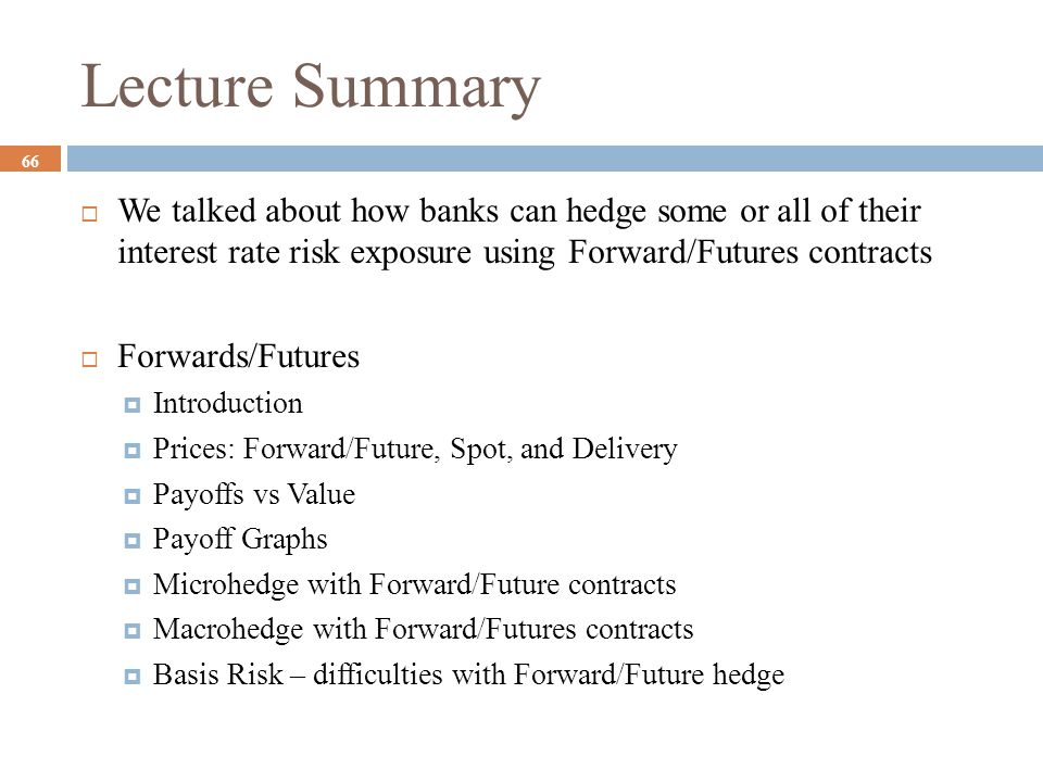 Lecture Summary  We talked about how banks can hedge some or all of their interest rate risk exposure using Forward/Futures contracts  Forwards/Futu