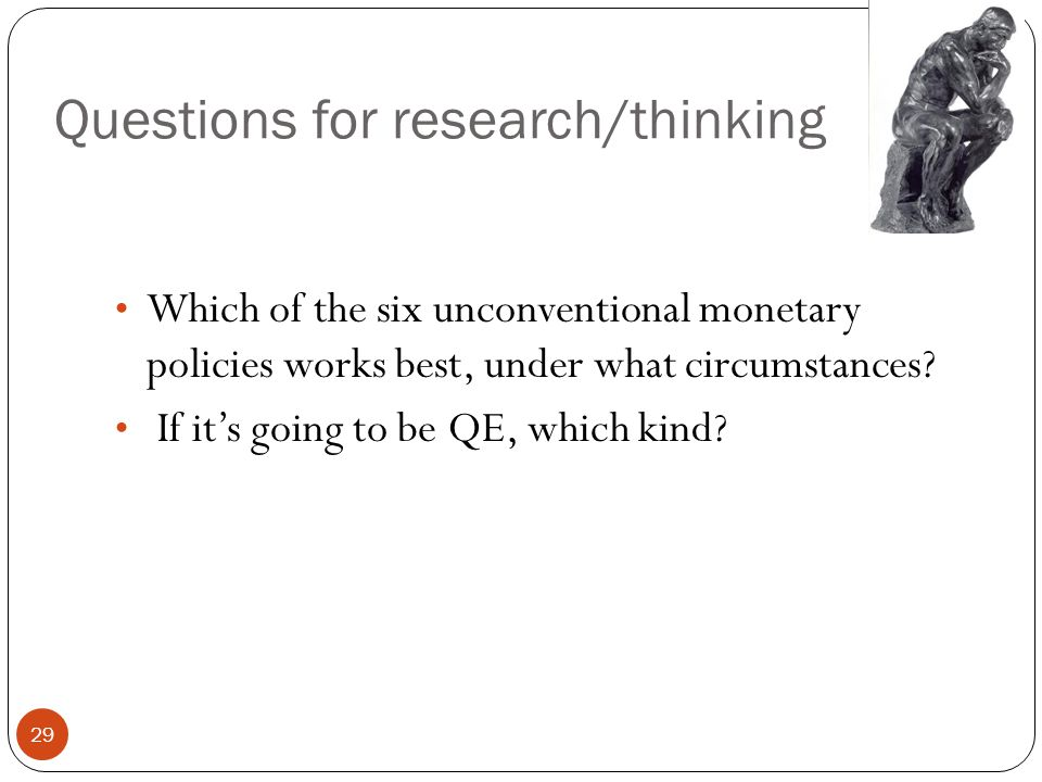 Questions for research/thinking 29 Which of the six unconventional monetary policies works best, under what circumstances.
