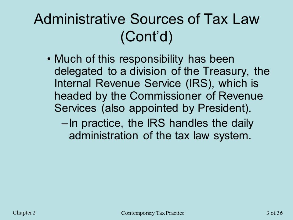Administrative Sources of Tax Law (Cont'd) Much of this responsibility has been delegated to a division of the Treasury, the Internal Revenue Service