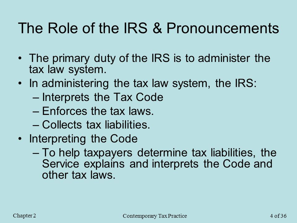 The Role of the IRS & Pronouncements The primary duty of the IRS is to administer the tax law system.