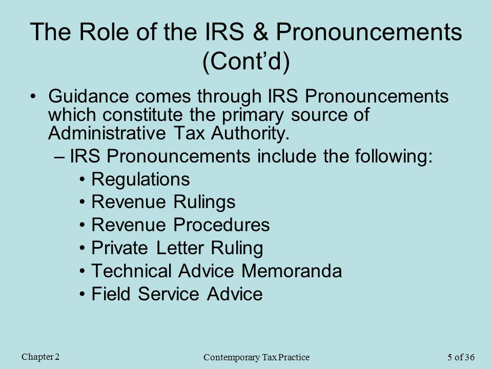 The Role of the IRS & Pronouncements (Cont'd) Guidance comes through IRS Pronouncements which constitute the primary source of Administrative Tax Authority.