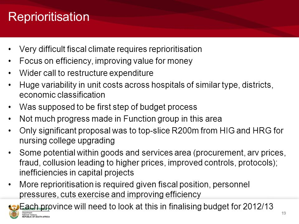 Reprioritisation Very difficult fiscal climate requires reprioritisation Focus on efficiency, improving value for money Wider call to restructure expenditure Huge variability in unit costs across hospitals of similar type, districts, economic classification Was supposed to be first step of budget process Not much progress made in Function group in this area Only significant proposal was to top-slice R200m from HIG and HRG for nursing college upgrading Some potential within goods and services area (procurement, arv prices, fraud, collusion leading to higher prices, improved controls, protocols); inefficiencies in capital projects More reprioritisation is required given fiscal position, personnel pressures, cuts exercise and improving efficiency Each province will need to look at this in finalising budget for 2012/13 19