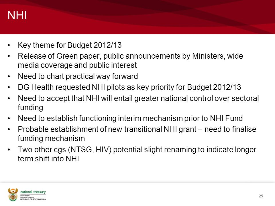 NHI Key theme for Budget 2012/13 Release of Green paper, public announcements by Ministers, wide media coverage and public interest Need to chart practical way forward DG Health requested NHI pilots as key priority for Budget 2012/13 Need to accept that NHI will entail greater national control over sectoral funding Need to establish functioning interim mechanism prior to NHI Fund Probable establishment of new transitional NHI grant – need to finalise funding mechanism Two other cgs (NTSG, HIV) potential slight renaming to indicate longer term shift into NHI 25
