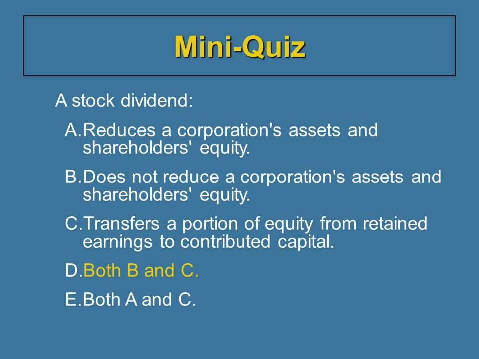 A stock dividend: A.Reduces a corporation s assets and shareholders equity.