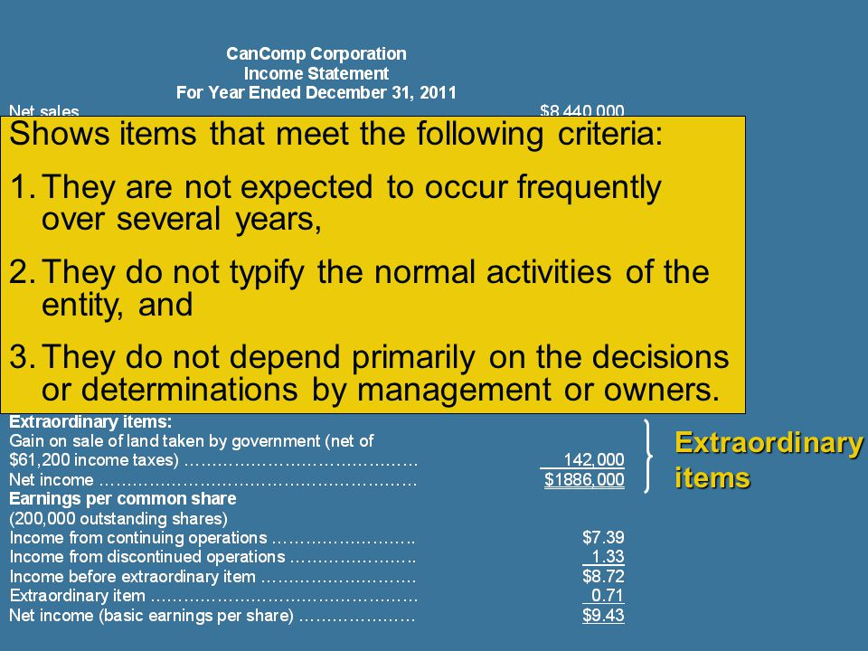 Extraordinary items Shows items that meet the following criteria: 1.They are not expected to occur frequently over several years, 2.They do not typify the normal activities of the entity, and 3.They do not depend primarily on the decisions or determinations by management or owners.