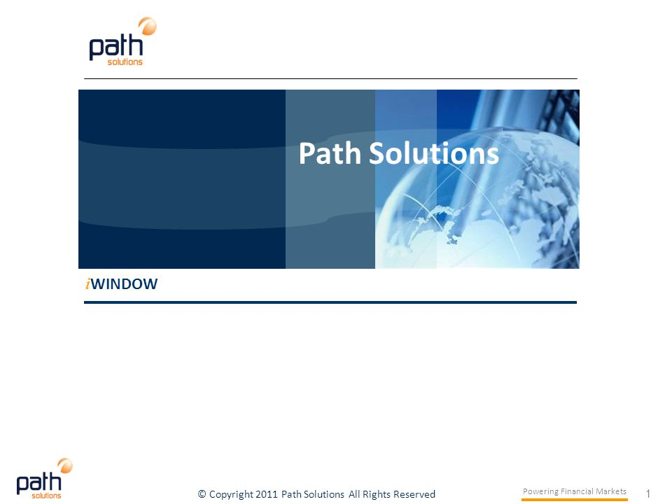 1 Powering Financial Markets © Copyright 2011 Path Solutions All Rights Reserved i WINDOW Path Solutions i WINDOW Path Solutions