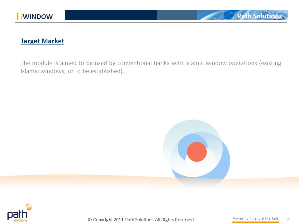 4 Powering Financial Markets © Copyright 2011 Path Solutions All Rights Reserved i WINDOW Path Solutions Target Market The module is aimed to be used by conventional banks with Islamic window operations (existing Islamic windows, or to be established).