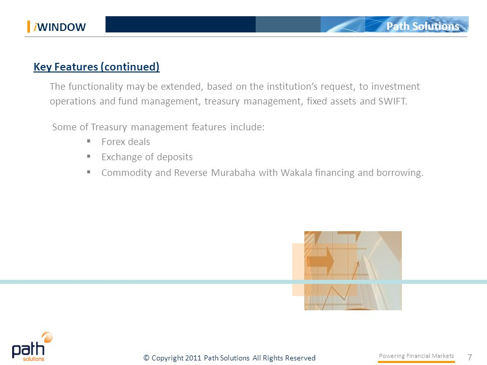 7 Powering Financial Markets © Copyright 2011 Path Solutions All Rights Reserved i WINDOW Path Solutions Key Features (continued) The functionality may be extended, based on the institution's request, to investment operations and fund management, treasury management, fixed assets and SWIFT.