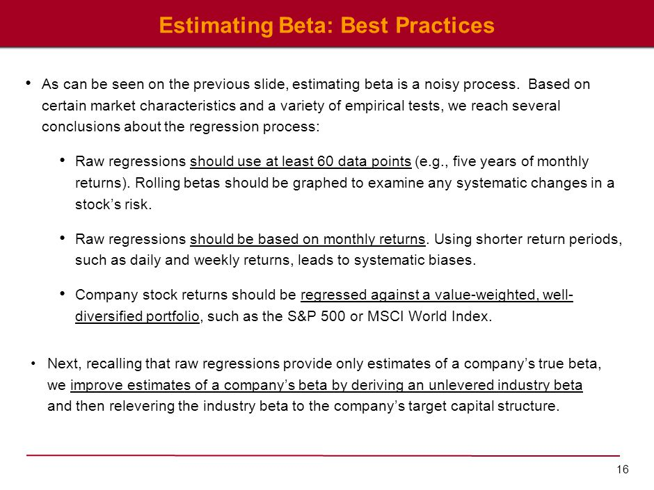16 Estimating Beta: Best Practices As can be seen on the previous slide, estimating beta is a noisy process. Based on certain market characteristics a