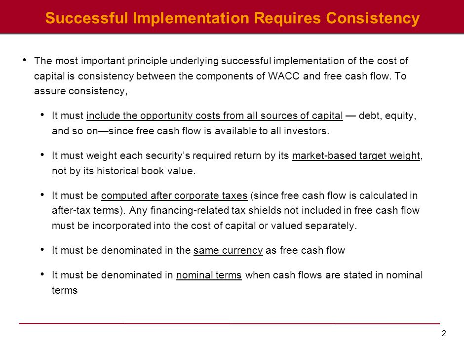 2 Successful Implementation Requires Consistency The most important principle underlying successful implementation of the cost of capital is consisten