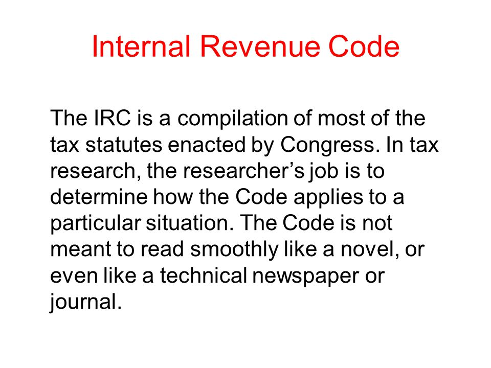 Internal Revenue Code The IRC is a compilation of most of the tax statutes enacted by Congress. In tax research, the researcher's job is to determine