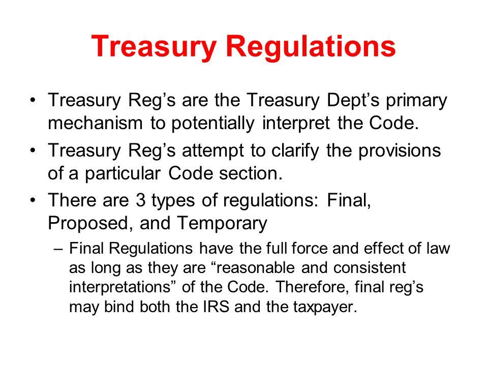 Treasury Regulations Treasury Reg's are the Treasury Dept's primary mechanism to potentially interpret the Code. Treasury Reg's attempt to clarify the