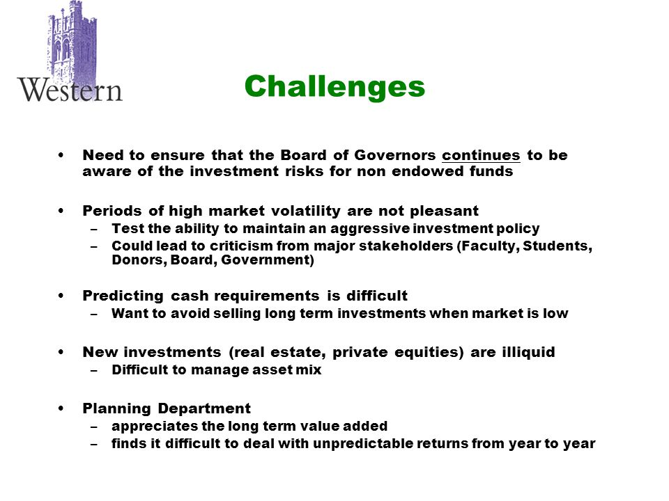 Challenges Need to ensure that the Board of Governors continues to be aware of the investment risks for non endowed funds Periods of high market volatility are not pleasant –Test the ability to maintain an aggressive investment policy –Could lead to criticism from major stakeholders (Faculty, Students, Donors, Board, Government) Predicting cash requirements is difficult –Want to avoid selling long term investments when market is low New investments (real estate, private equities) are illiquid –Difficult to manage asset mix Planning Department –appreciates the long term value added –finds it difficult to deal with unpredictable returns from year to year
