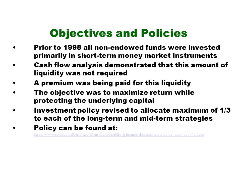 Objectives and Policies Prior to 1998 all non-endowed funds were invested primarily in short-term money market instruments Cash flow analysis demonstrated that this amount of liquidity was not required A premium was being paid for this liquidity The objective was to maximize return while protecting the underlying capital Investment policy revised to allocate maximum of 1/3 to each of the long-term and mid-term strategies Policy can be found at: https://www.conman.ualberta.ca/stellent/groups/public/@finance/documents/policy/pp_cmp_057040.hcsp https://www.conman.ualberta.ca/stellent/groups/public/@finance/documents/policy/pp_cmp_057040.hcsp